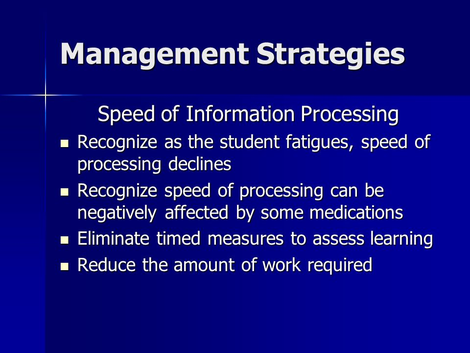 Management Strategies Speed of Information Processing Recognize as the student fatigues, speed of processing declines Recognize as the student fatigue