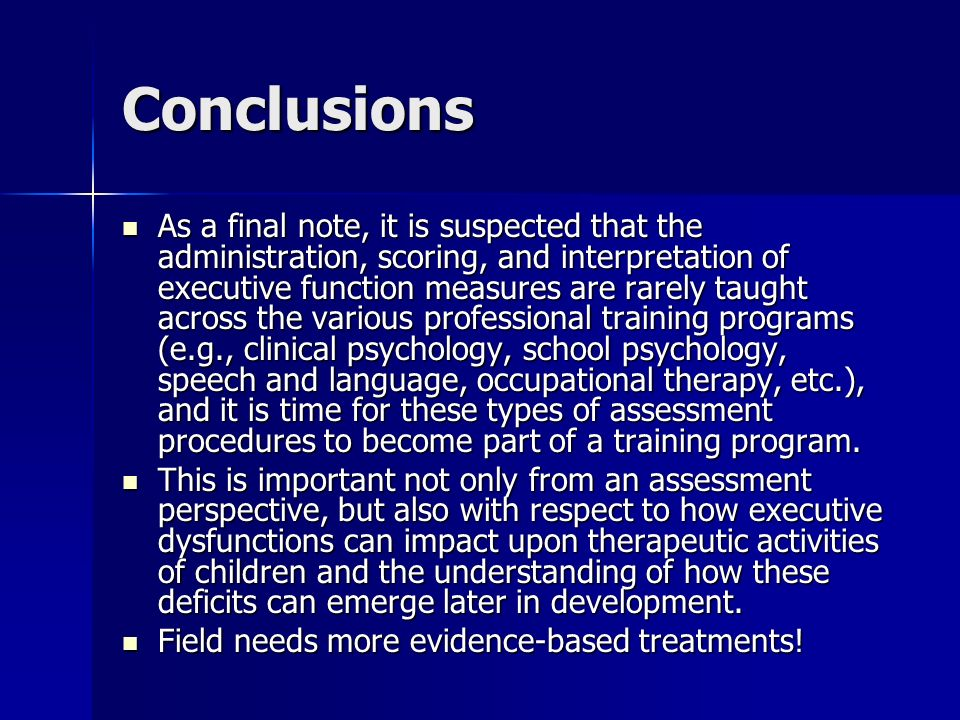 Conclusions As a final note, it is suspected that the administration, scoring, and interpretation of executive function measures are rarely taught acr