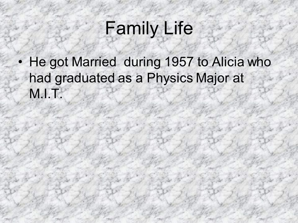 Family Life He got Married during 1957 to Alicia who had graduated as a Physics Major at M.I.T.