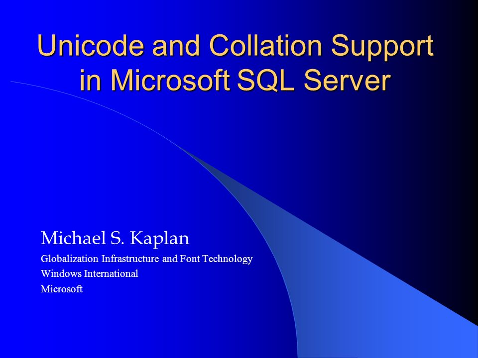 Unicode and Collation Support in Microsoft SQL Server Michael S. Kaplan Globalization Infrastructure and Font Technology Windows International Microso