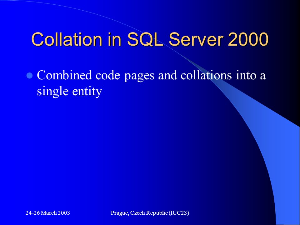 24-26 March 2003Prague, Czech Republic (IUC23) Collation in SQL Server 2000 Combined code pages and collations into a single entity