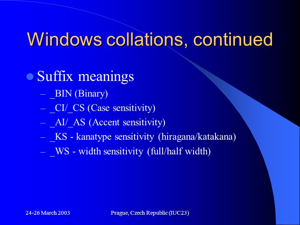 24-26 March 2003Prague, Czech Republic (IUC23) Windows collations, continued Suffix meanings – _BIN (Binary) – _CI/_CS (Case sensitivity) – _AI/_AS (A
