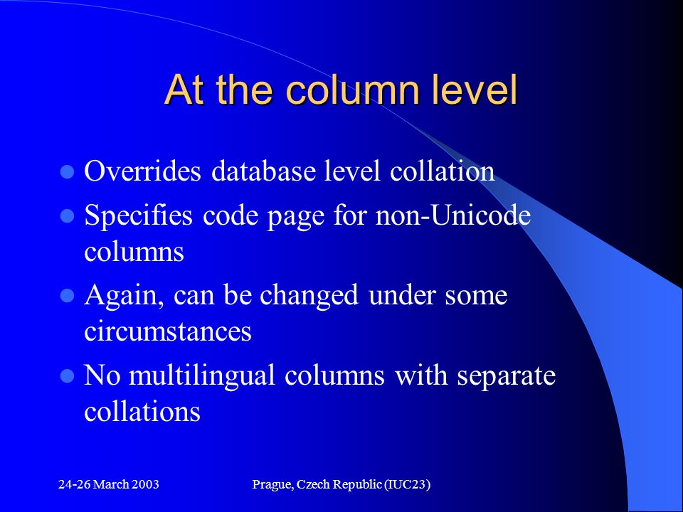 24-26 March 2003Prague, Czech Republic (IUC23) At the column level Overrides database level collation Specifies code page for non-Unicode columns Agai