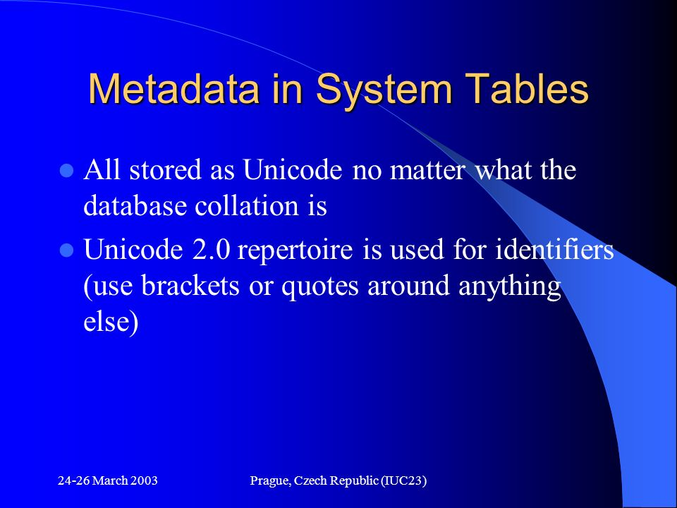 24-26 March 2003Prague, Czech Republic (IUC23) Metadata in System Tables All stored as Unicode no matter what the database collation is Unicode 2.0 re