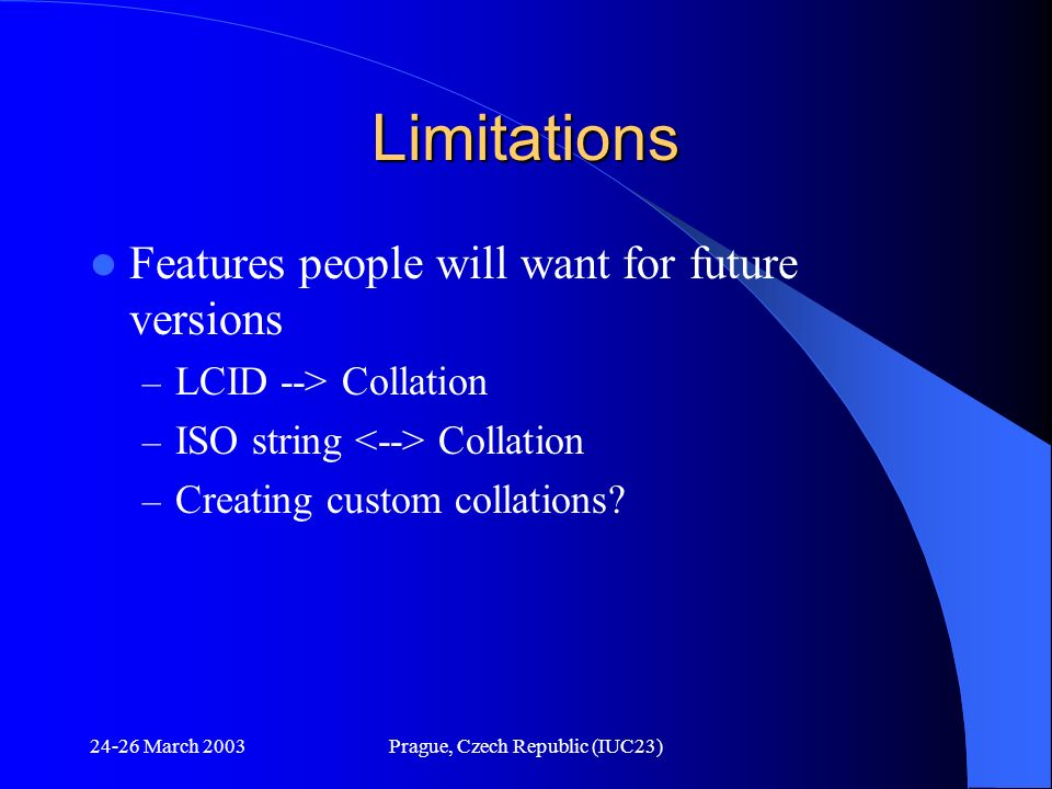 24-26 March 2003Prague, Czech Republic (IUC23) Limitations Features people will want for future versions – LCID --> Collation – ISO string Collation –