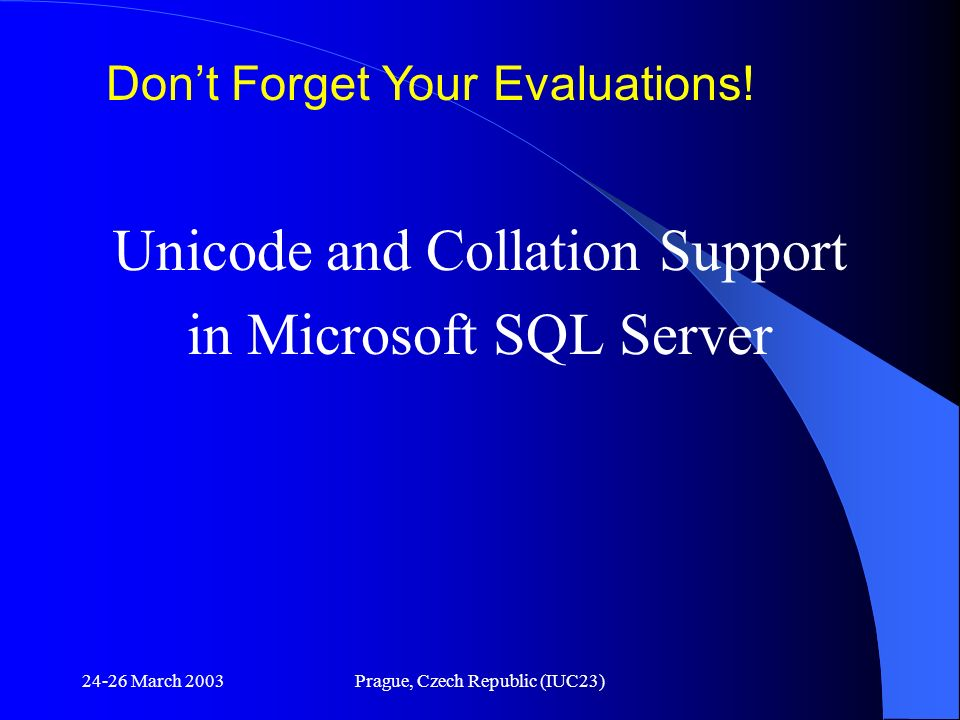 24-26 March 2003Prague, Czech Republic (IUC23) Unicode and Collation Support in Microsoft SQL Server Dont Forget Your Evaluations!