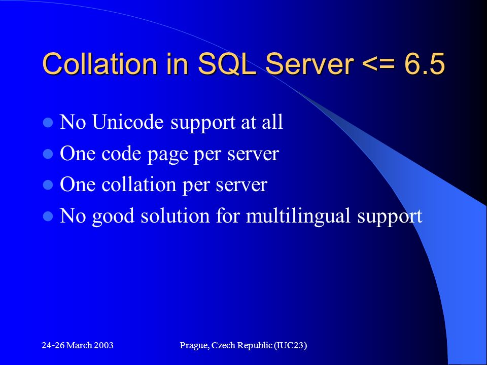 24-26 March 2003Prague, Czech Republic (IUC23) Collation in SQL Server <= 6.5 No Unicode support at all One code page per server One collation per ser