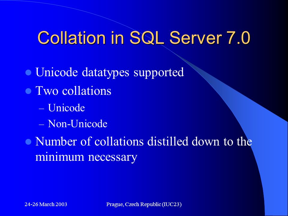24-26 March 2003Prague, Czech Republic (IUC23) Collation in SQL Server 7.0 Unicode datatypes supported Two collations – Unicode – Non-Unicode Number o