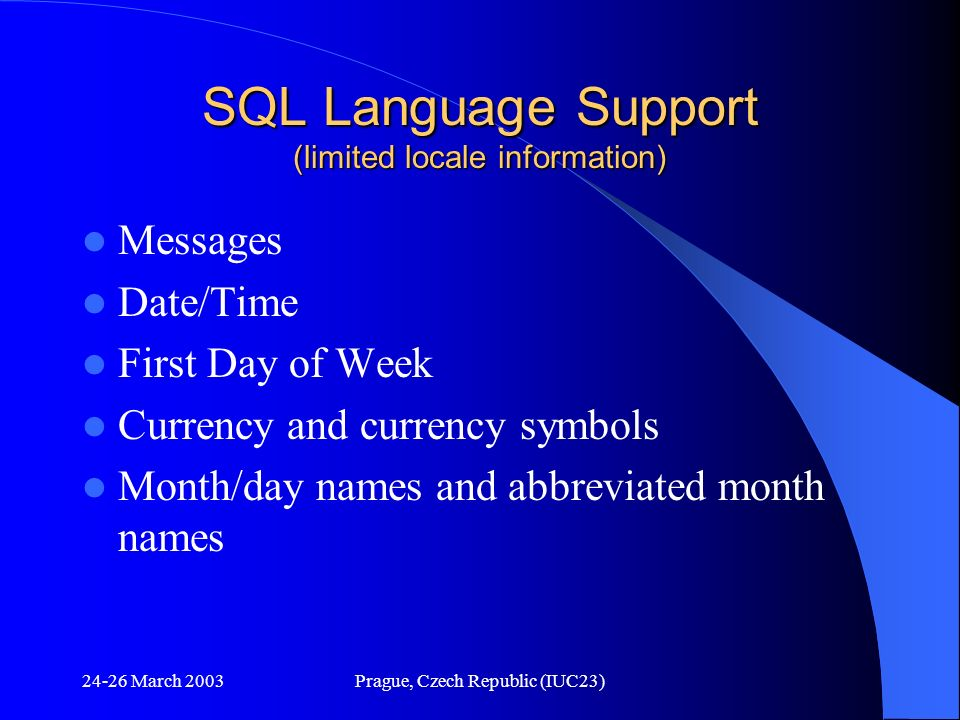 24-26 March 2003Prague, Czech Republic (IUC23) SQL Language Support (limited locale information) Messages Date/Time First Day of Week Currency and cur