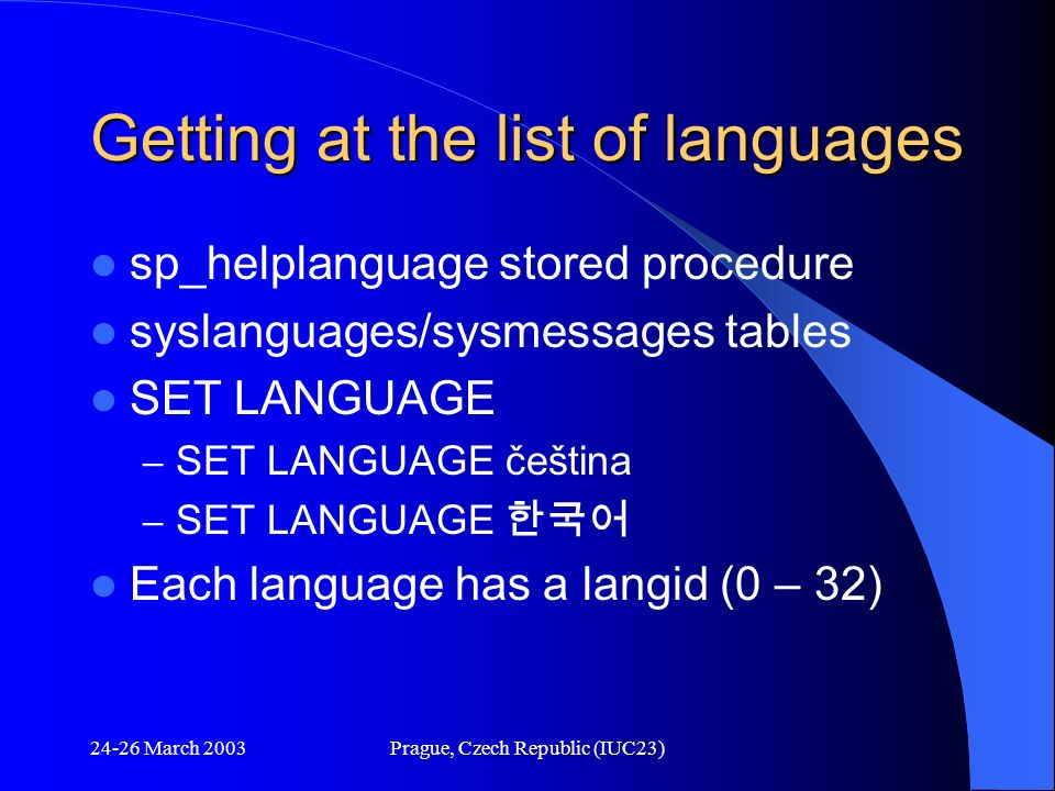 24-26 March 2003Prague, Czech Republic (IUC23) Getting at the list of languages sp_helplanguage stored procedure syslanguages/sysmessages tables SET L