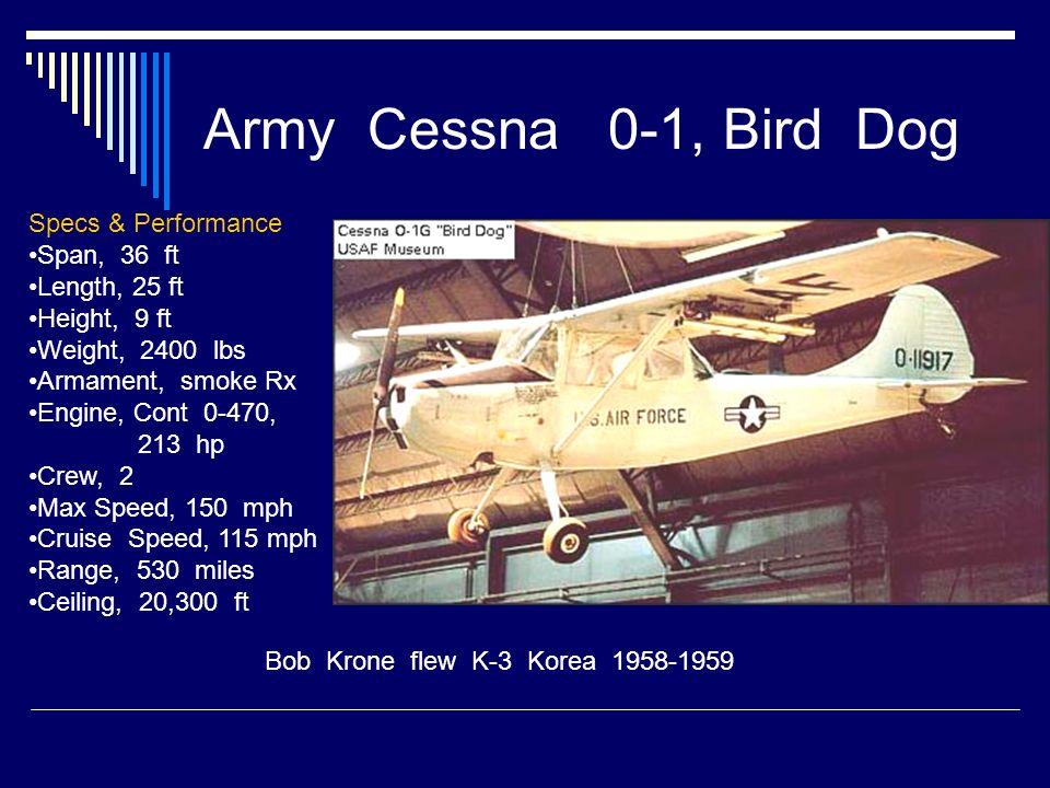 Army Cessna 0-1, Bird Dog Bob Krone flew K-3 Korea 1958-1959 Specs & Performance Span, 36 ft Length, 25 ft Height, 9 ft Weight, 2400 lbs Armament, smo