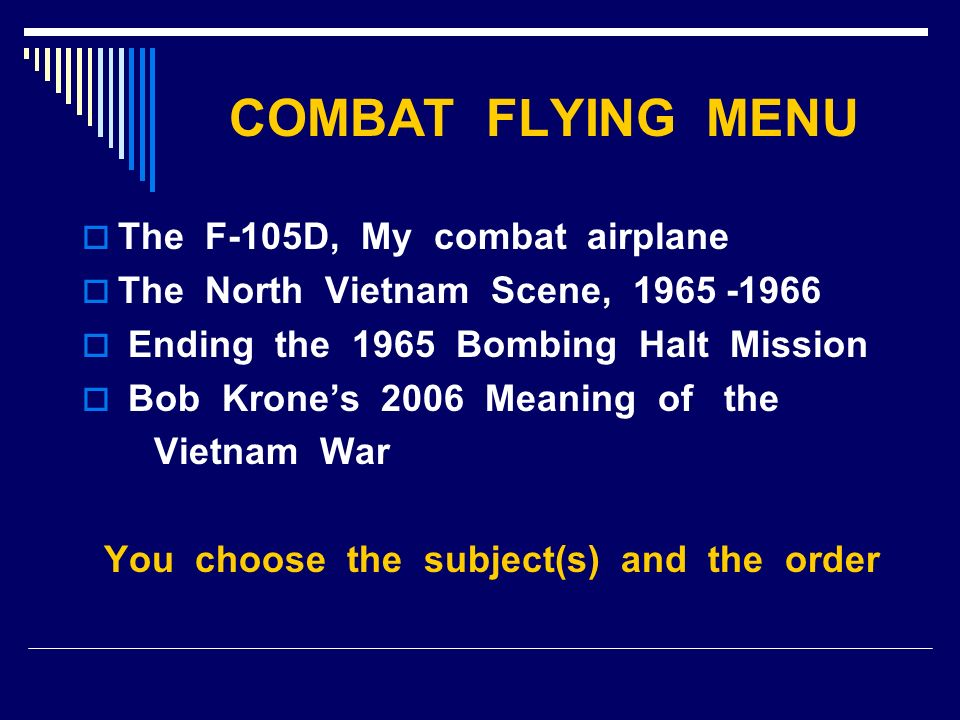 COMBAT FLYING MENU The F-105D, My combat airplane The North Vietnam Scene, 1965 -1966 Ending the 1965 Bombing Halt Mission Bob Krones 2006 Meaning of