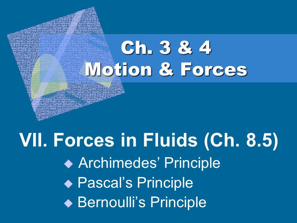 Ch. 3 & 4 Motion & Forces VII. Forces in Fluids (Ch. 8.5) Archimedes Principle Pascals Principle Bernoullis Principle