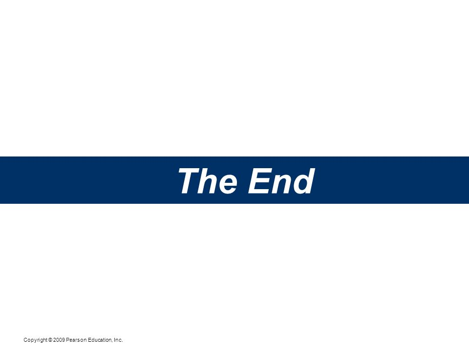 Copyright © 2009 Pearson Education, Inc. The End