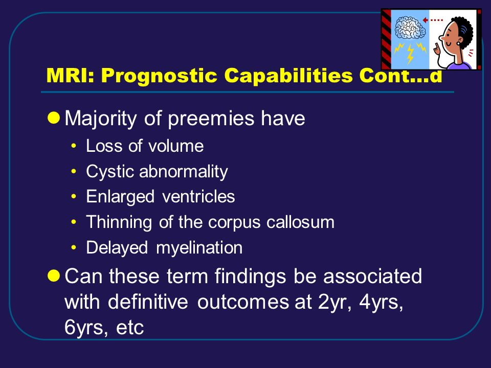 MRI: Prognostic Capabilities Cont…d Majority of preemies have Loss of volume Cystic abnormality Enlarged ventricles Thinning of the corpus callosum De