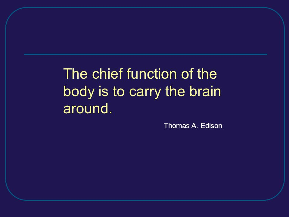 The chief function of the body is to carry the brain around. Thomas A. Edison