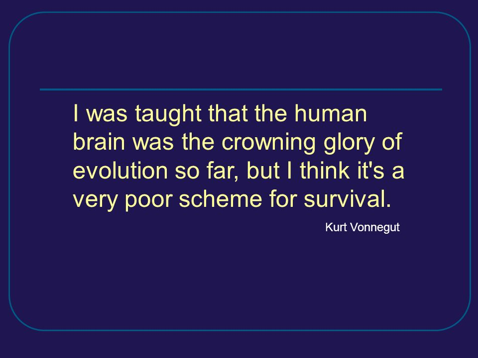 I was taught that the human brain was the crowning glory of evolution so far, but I think it's a very poor scheme for survival. Kurt Vonnegut