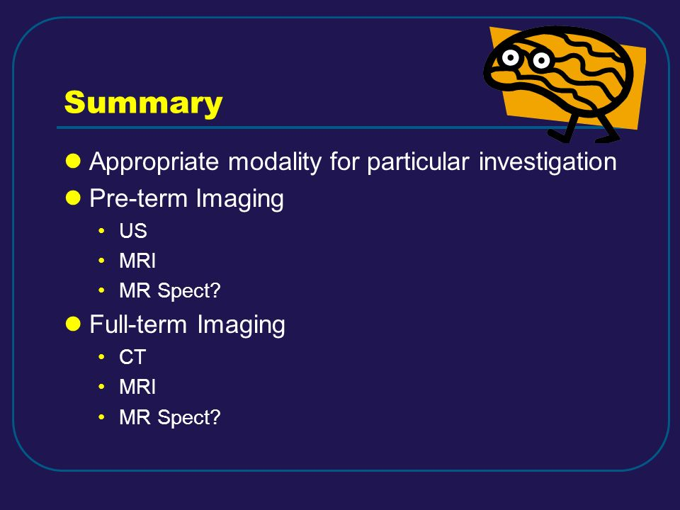 Summary Appropriate modality for particular investigation Pre-term Imaging US MRI MR Spect? Full-term Imaging CT MRI MR Spect?