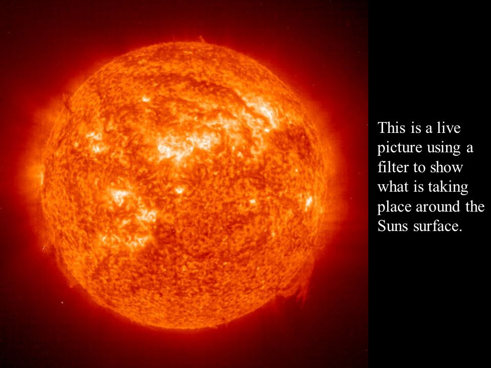 This is a live picture using a filter to show what is taking place around the Suns surface.
