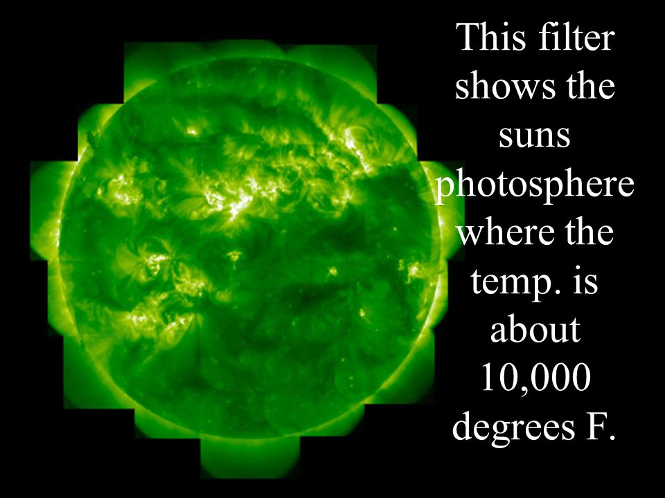 This filter shows the suns photosphere where the temp. is about 10,000 degrees F.