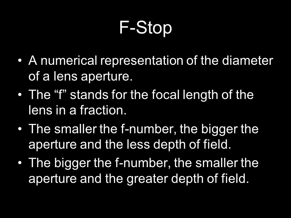 F-Stop A numerical representation of the diameter of a lens aperture. The f stands for the focal length of the lens in a fraction. The smaller the f-n