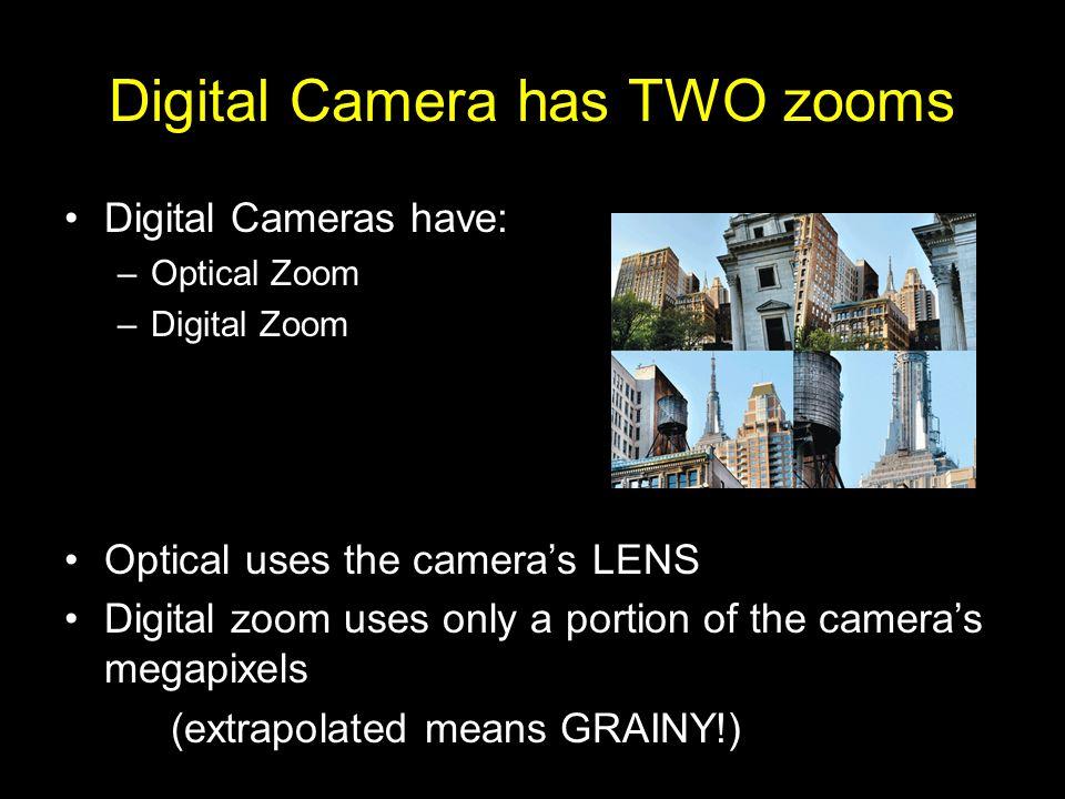 Digital Camera has TWO zooms Digital Cameras have: –Optical Zoom –Digital Zoom Optical uses the cameras LENS Digital zoom uses only a portion of the c