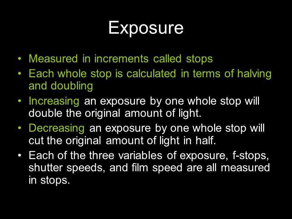Exposure Measured in increments called stops Each whole stop is calculated in terms of halving and doubling Increasing an exposure by one whole stop w
