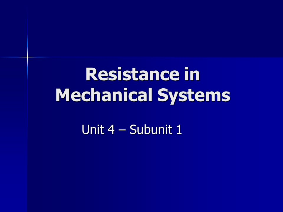 Resistance in Mechanical Systems Unit 4 – Subunit 1