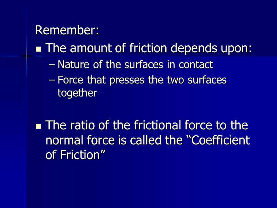 Remember: The amount of friction depends upon: The amount of friction depends upon: –Nature of the surfaces in contact –Force that presses the two sur