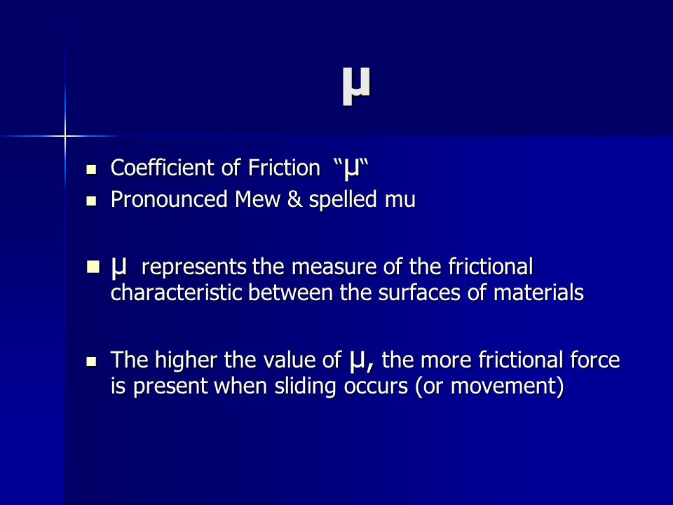 μ Coefficient of Friction μ Coefficient of Friction μ Pronounced Mew & spelled mu Pronounced Mew & spelled mu μ represents the measure of the friction
