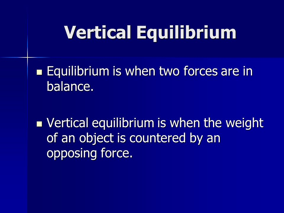 Vertical Equilibrium Equilibrium is when two forces are in balance. Equilibrium is when two forces are in balance. Vertical equilibrium is when the we