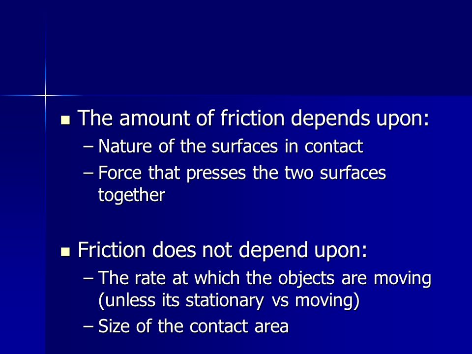 The amount of friction depends upon: The amount of friction depends upon: –Nature of the surfaces in contact –Force that presses the two surfaces toge