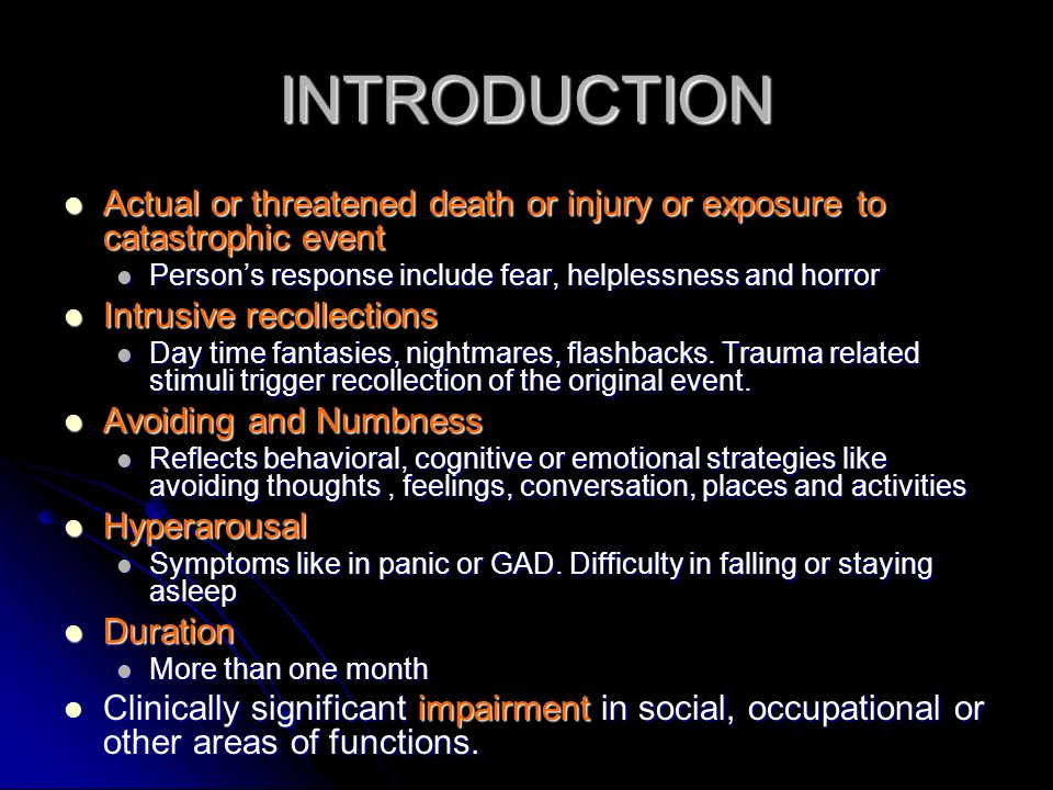 INTRODUCTION Actual or threatened death or injury or exposure to catastrophic event Actual or threatened death or injury or exposure to catastrophic event Persons response include fear, helplessness and horror Persons response include fear, helplessness and horror Intrusive recollections Intrusive recollections Day time fantasies, nightmares, flashbacks.
