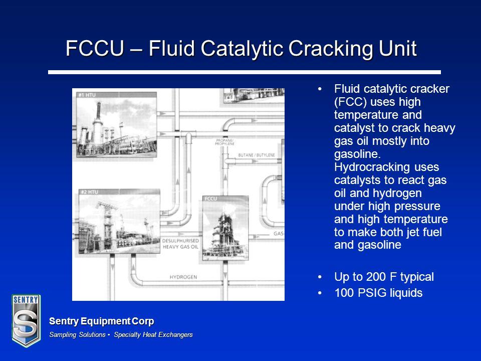 Sentry Equipment Corp Sampling Solutions Specialty Heat Exchangers FCCU – Fluid Catalytic Cracking Unit Fluid catalytic cracker (FCC) uses high temper