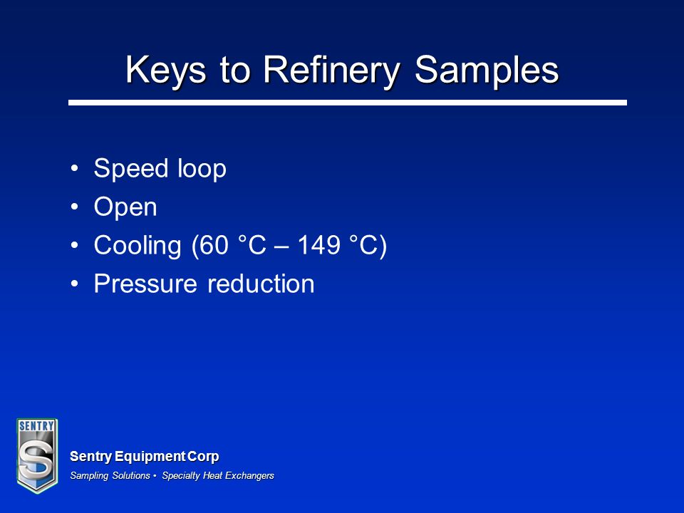 Sentry Equipment Corp Sampling Solutions Specialty Heat Exchangers Keys to Refinery Samples Speed loop Open Cooling (60 °C – 149 °C) Pressure reductio