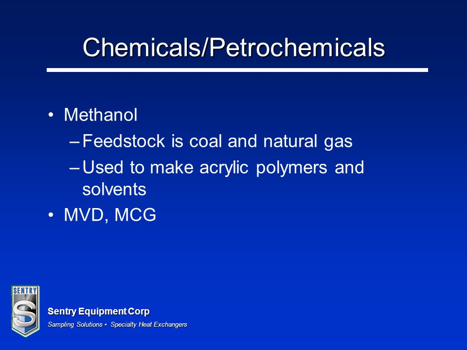 Sentry Equipment Corp Sampling Solutions Specialty Heat Exchangers Chemicals/Petrochemicals Methanol –Feedstock is coal and natural gas –Used to make