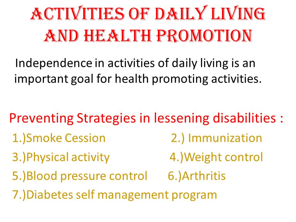 Activities of Daily living and Health Promotion Independence in activities of daily living is an important goal for health promoting activities. Preve