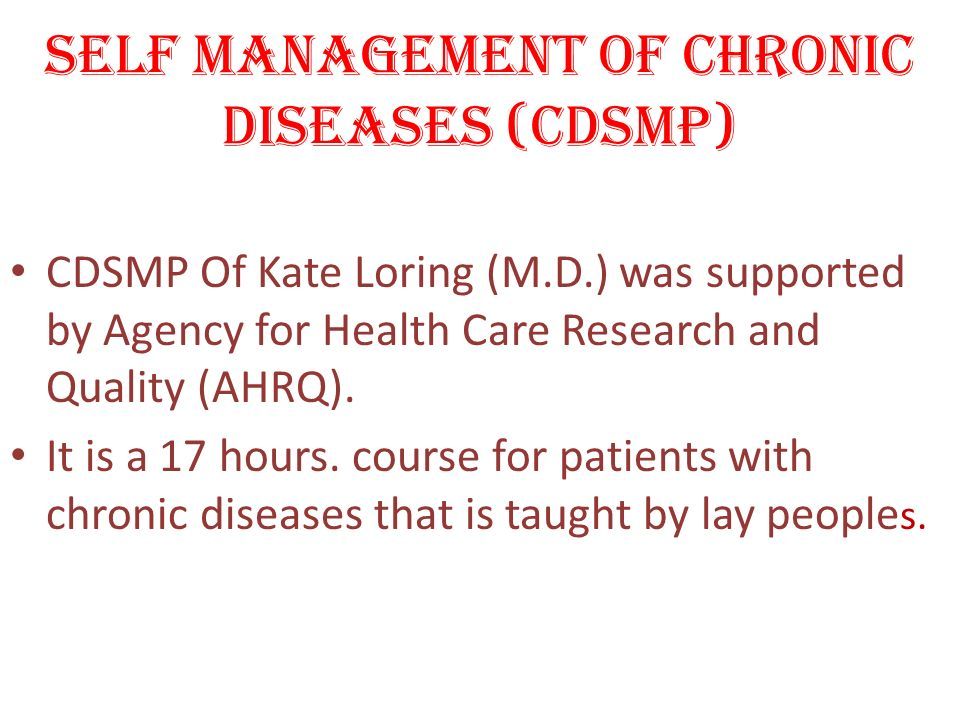 SELF MANAGEMENT OF CHRONIC DISEASES (CDSMP) CDSMP Of Kate Loring (M.D.) was supported by Agency for Health Care Research and Quality (AHRQ). It is a 1