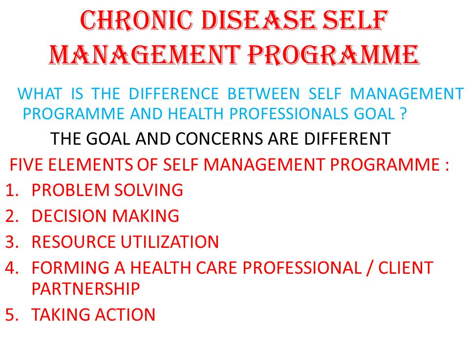 WHAT IS THE DIFFERENCE BETWEEN SELF MANAGEMENT PROGRAMME AND HEALTH PROFESSIONALS GOAL ? THE GOAL AND CONCERNS ARE DIFFERENT FIVE ELEMENTS OF SELF MAN