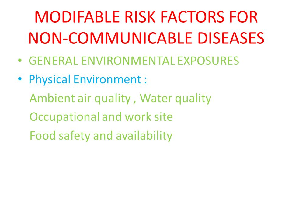MODIFABLE RISK FACTORS FOR NON-COMMUNICABLE DISEASES GENERAL ENVIRONMENTAL EXPOSURES Physical Environment : Ambient air quality, Water quality Occupat