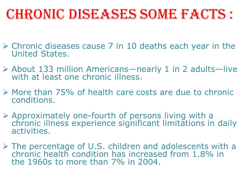 CHRONIC DISEASES SOME FACTS : Chronic diseases cause 7 in 10 deaths each year in the United States. About 133 million Americansnearly 1 in 2 adultsliv
