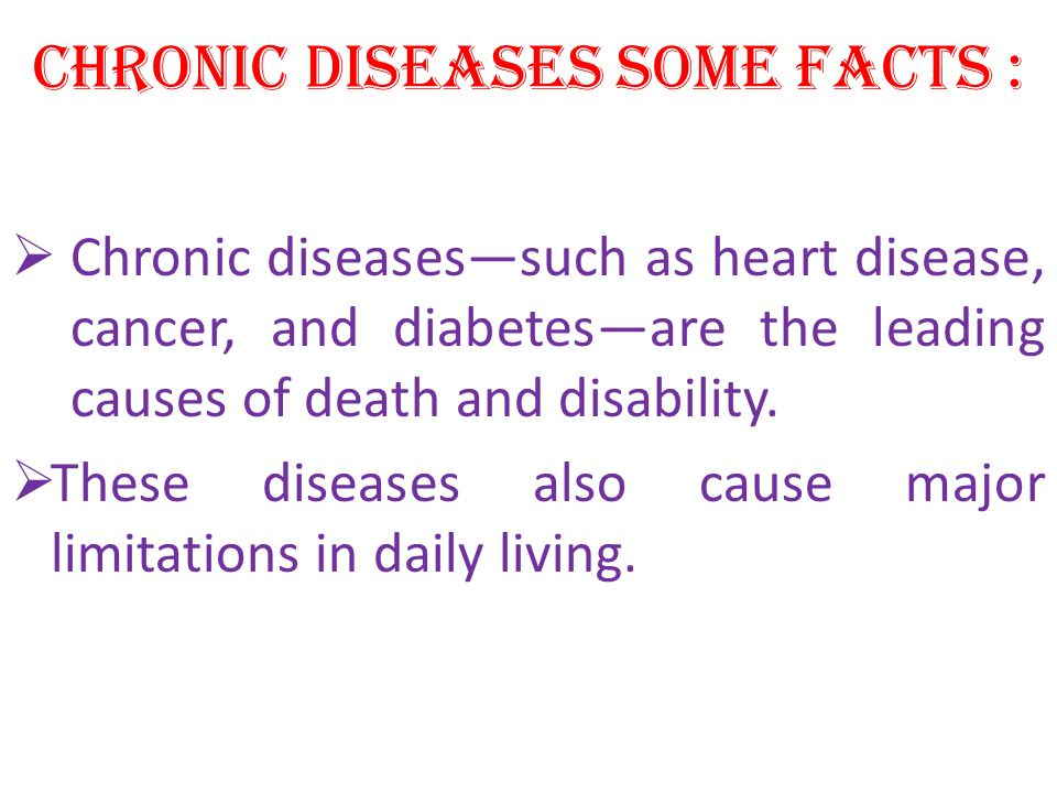 CHRONIC DISEASES SOME FACTS : Chronic diseasessuch as heart disease, cancer, and diabetesare the leading causes of death and disability. These disease
