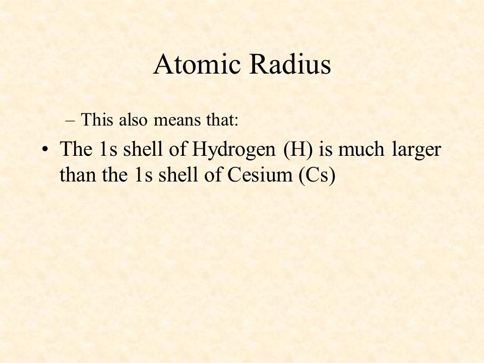 –This also means that: The 1s shell of Hydrogen (H) is much larger than the 1s shell of Cesium (Cs)
