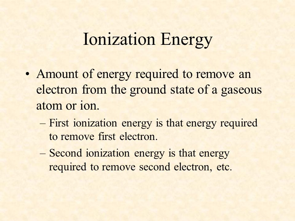 Amount of energy required to remove an electron from the ground state of a gaseous atom or ion. –First ionization energy is that energy required to re