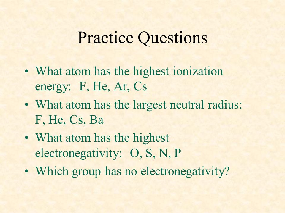 Practice Questions What atom has the highest ionization energy: F, He, Ar, Cs What atom has the largest neutral radius: F, He, Cs, Ba What atom has th