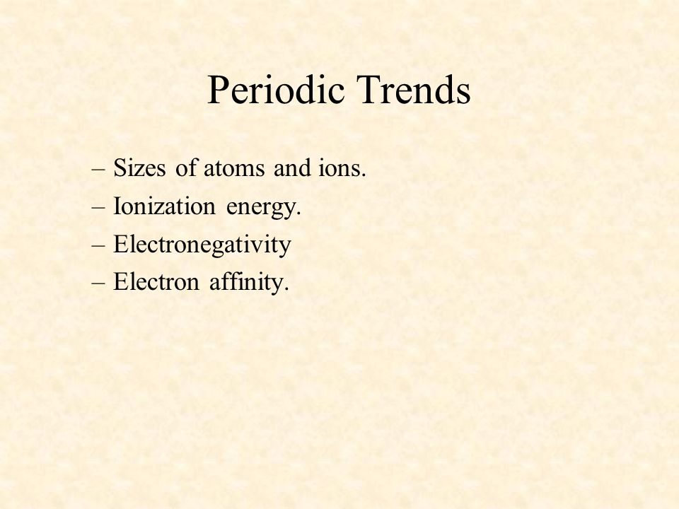 Periodic Trends –Sizes of atoms and ions. –Ionization energy. –Electronegativity –Electron affinity.