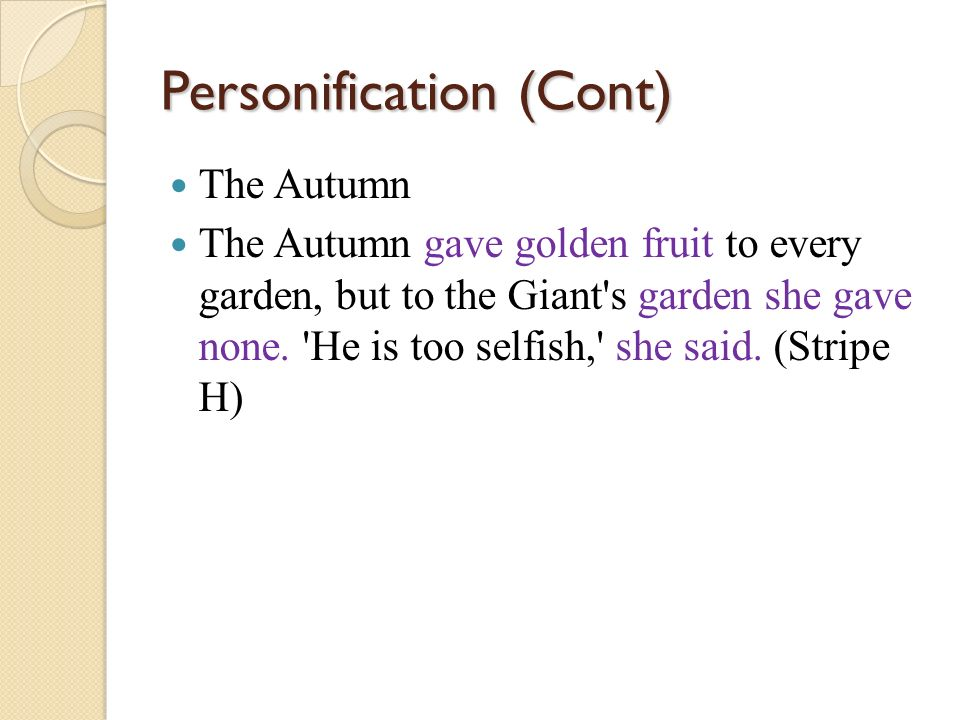 Personification (Cont) The Autumn The Autumn gave golden fruit to every garden, but to the Giant's garden she gave none. 'He is too selfish,' she said