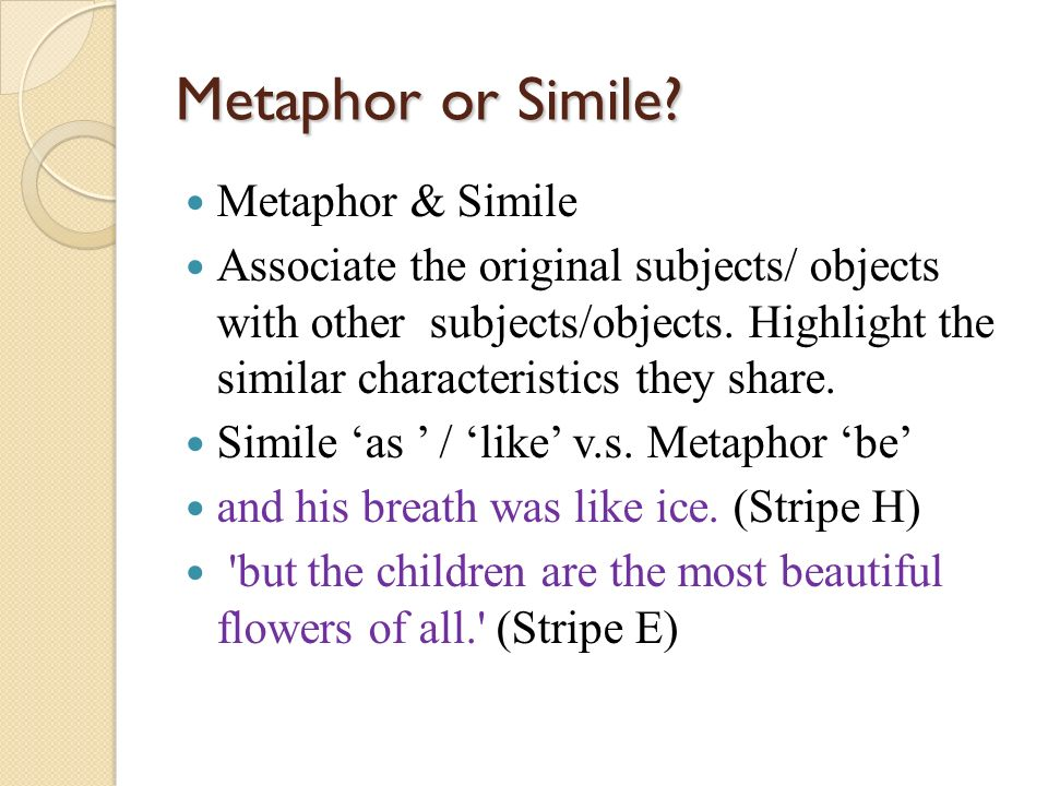 Metaphor or Simile? Metaphor & Simile Associate the original subjects/ objects with other subjects/objects. Highlight the similar characteristics they