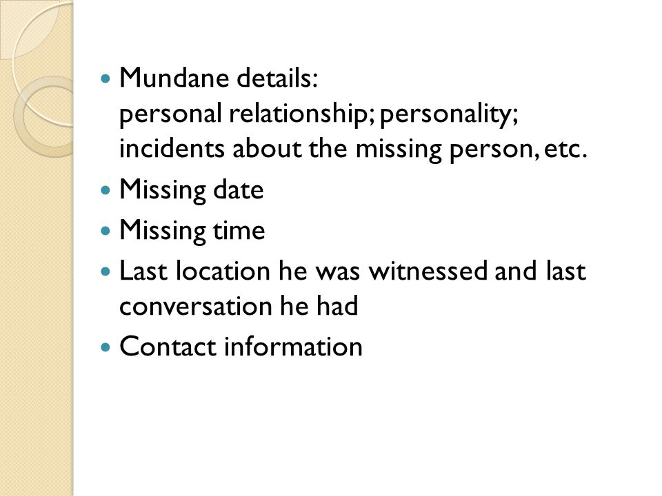 Mundane details: personal relationship; personality; incidents about the missing person, etc. Missing date Missing time Last location he was witnessed