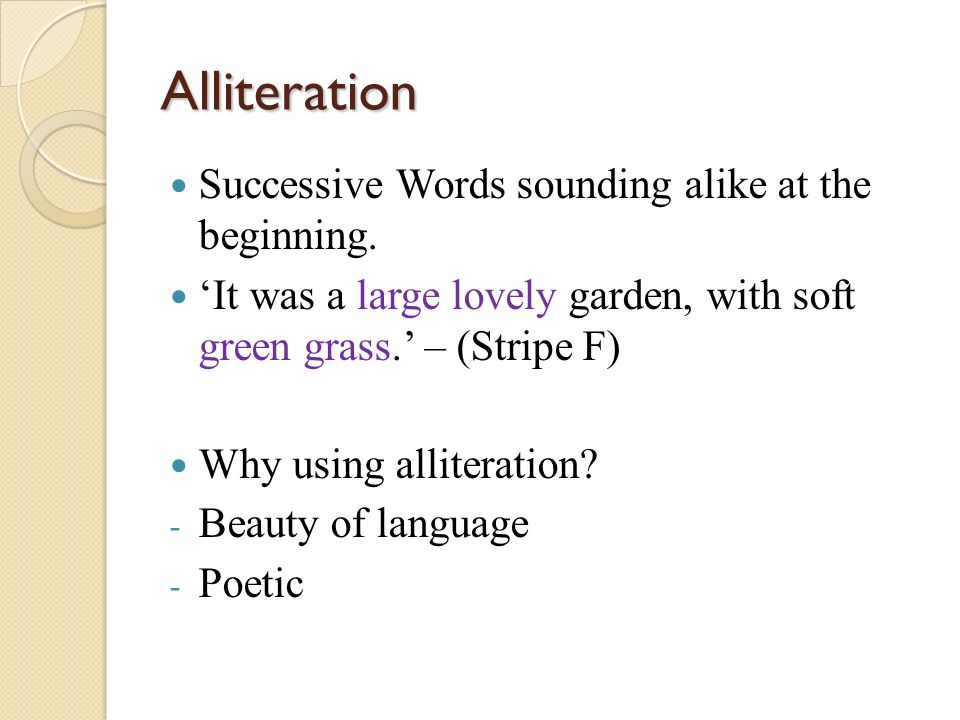 Alliteration Successive Words sounding alike at the beginning. It was a large lovely garden, with soft green grass. – (Stripe F) Why using alliteratio